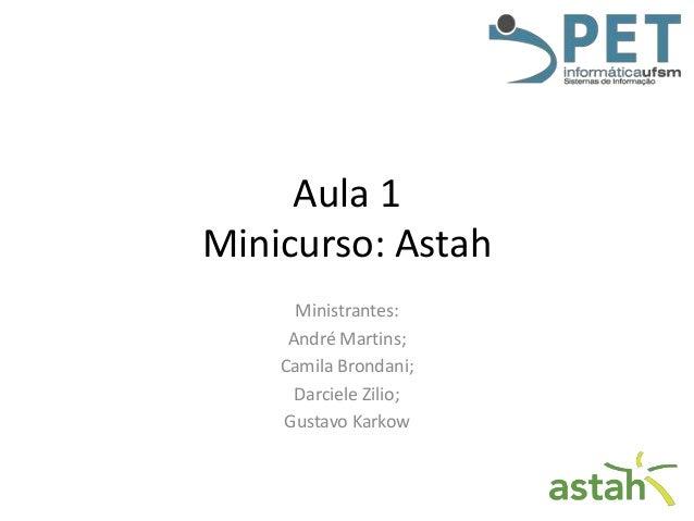 Aula 1 Minicurso: Astah Ministrantes: André Martins; Camila Brondani; Darciele Zilio; Gustavo Karkow