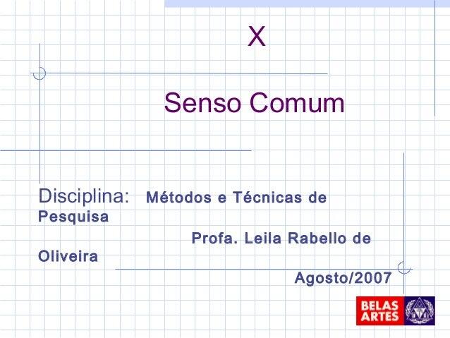 Disciplina: Métodos e Técnicas de Pesquisa Profa. Leila Rabello de Oliveira Agosto/2007 X Senso Comum