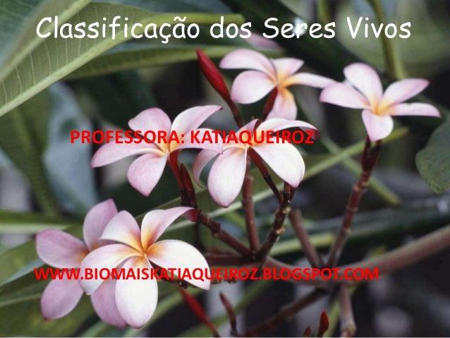 Classificação dos Seres Vivos WWW.BIOMAISKATIAQUEIROZ.BLOGSPOT.COM PROFESSORA: KATIAQUEIROZ