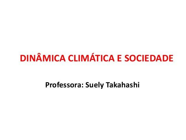 Professora: Suely Takahashi DINÂMICA CLIMÁTICA E SOCIEDADE
