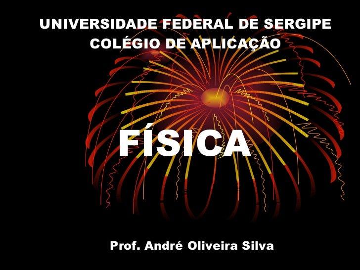 UNIVERSIDADE FEDERAL DE SERGIPE COLÉGIO DE APLICAÇÃO FÍSICA Prof. André Oliveira Silva