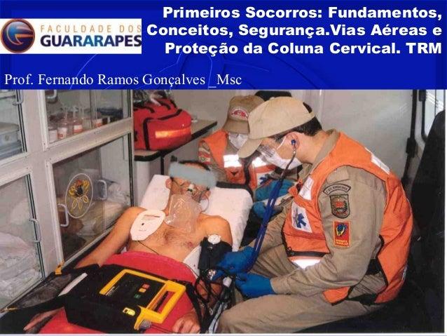 Primeiros Socorros: Fundamentos, Conceitos, Segurança.Vias Aéreas e Proteção da Coluna Cervical. TRM Prof. Fernando Ramos ...