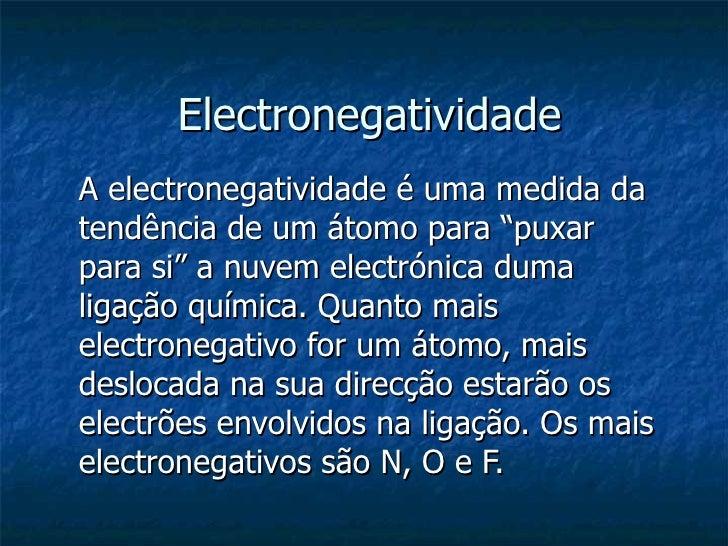 "Electronegatividade A electronegatividade é uma medida da tendência de um átomo para ""puxar para si"" a nuvem electrónica d..."