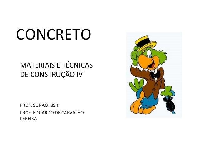 CONCRETO MATERIAIS E TÉCNICAS DE CONSTRUÇÃO IV PROF. SUNAO KISHI PROF. EDUARDO DE CARVALHO PEREIRA