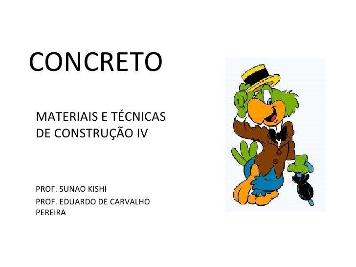 CONCRETOMATERIAIS E TÉCNICASDE CONSTRUÇÃO IVPROF. SUNAO KISHIPROF. EDUARDO DE CARVALHOPEREIRA