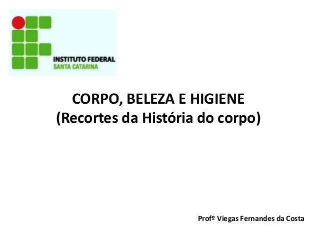 CORPO, BELEZA E HIGIENE (Recortes da História do corpo)  Profº Viegas Fernandes da Costa