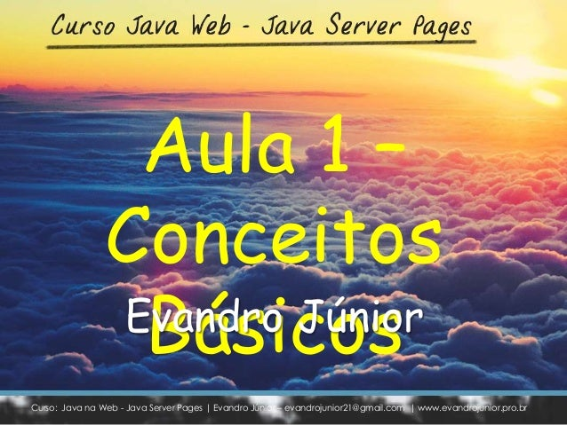 Curso: Java na Web - Java Server Pages | Evandro Júnior – evandrojunior21@gmail.com | www.evandrojunior.pro.br Aula 1 – Co...