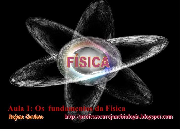 FÍSICA Aula 1: Os  fundamentos da Física Rejane Cardoso http://professorarejanebiologia.blogspot.com