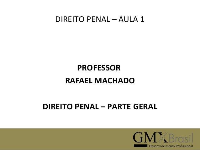 DIREITO PENAL – AULA 1  PROFESSOR RAFAEL MACHADO DIREITO PENAL – PARTE GERAL