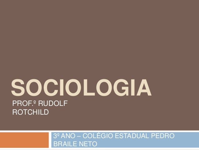 SOCIOLOGIA PROF.º RUDOLF ROTCHILD 3º ANO – COLÉGIO ESTADUAL PEDRO BRAILE NETO