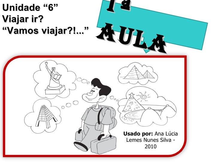"""Unidade """"6"""" Viajar ir? """" Vamos viajar?!..."""" 1ª AULA Usado por:  Ana Lúcia Lemes Nunes Silva - 2010"""