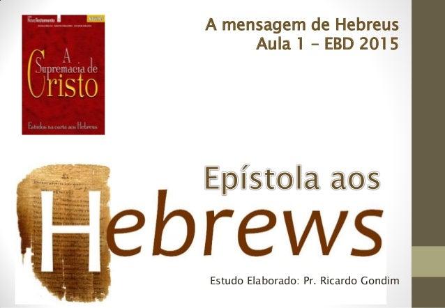 Estudo Elaborado: Pr. Ricardo Gondim A mensagem de Hebreus Aula 1 – EBD 2015
