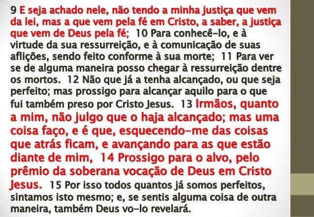 9 E seja achado nele, não tendo a minha justiça que vem da lei, mas a que vem pela fé em Cristo, a saber, a justiça que ve...