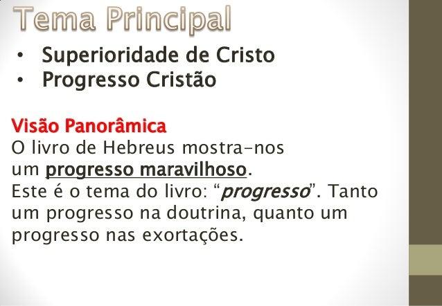 • Superioridade de Cristo • Progresso Cristão Visão Panorâmica O livro de Hebreus mostra-nos um progresso maravilhoso. Est...