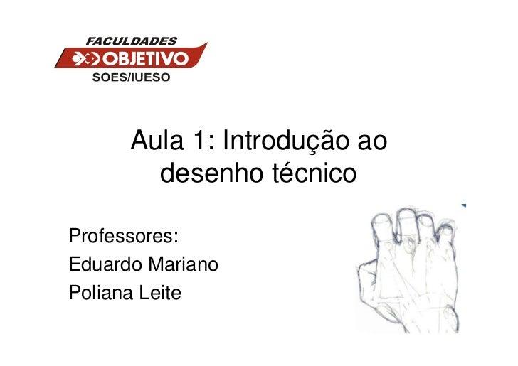 Aula 1: Introdução ao        desenho técnicoProfessores:Eduardo MarianoPoliana Leite