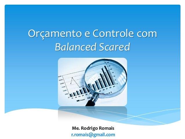 Orçamento e Controle com Balanced Scared Me. Rodrigo Romais r.romais@gmail.com