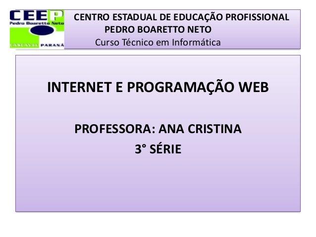 CENTRO ESTADUAL DE EDUCAÇÃO PROFISSIONALPEDRO BOARETTO NETOCurso Técnico em InformáticaINTERNET E PROGRAMAÇÃO WEBPROFESSOR...