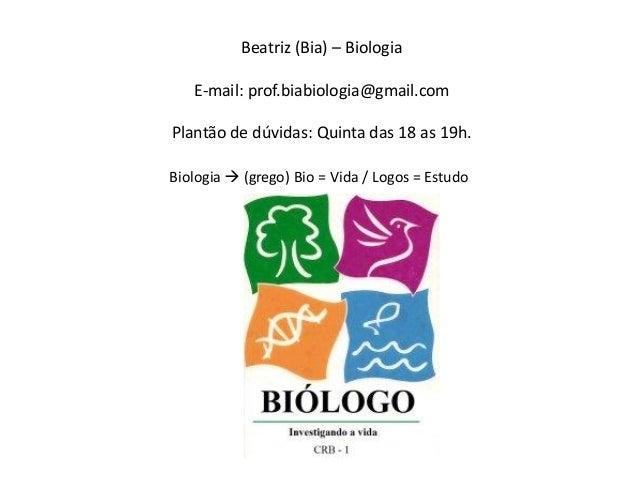 Beatriz (Bia) – BiologiaE-mail: prof.biabiologia@gmail.comPlantão de dúvidas: Quinta das 18 as 19h.Biologia  (grego) Bio ...