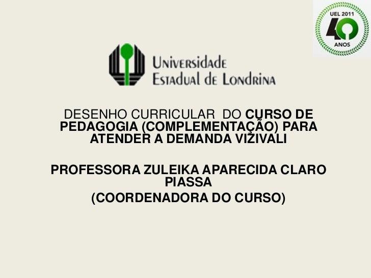 DESENHO CURRICULAR DO CURSO DE PEDAGOGIA (COMPLEMENTAÇÃO) PARA    ATENDER A DEMANDA VIZIVALIPROFESSORA ZULEIKA APARECIDA C...