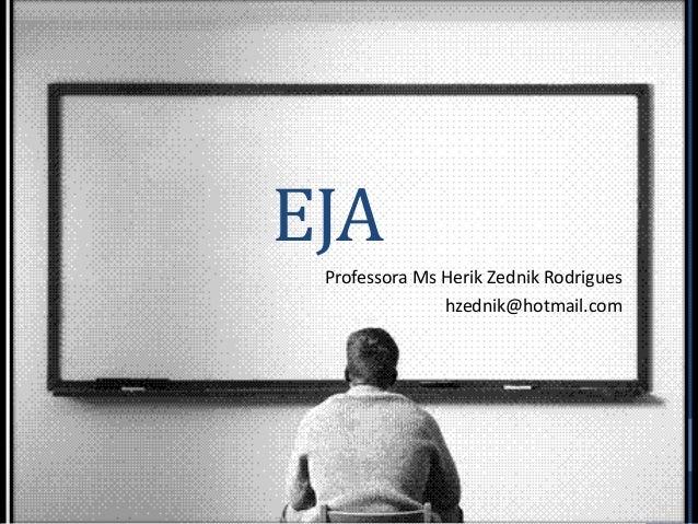 EJA Professora Ms Herik Zednik Rodrigues hzednik@hotmail.com