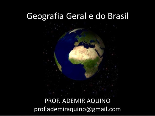Geografia Geral e do Brasil     PROF. ADEMIR AQUINO prof.ademiraquino@gmail.com