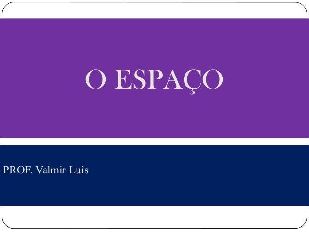 O ESPAÇO  PROF. Valmir Luis