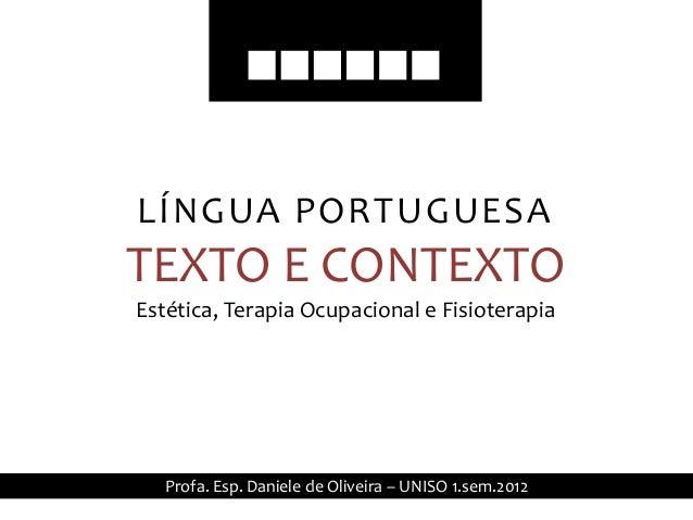 LÍNGUA PORTUGUESATEXTO E CONTEXTOEstética, Terapia Ocupacional e Fisioterapia   Profa. Esp. Daniele de Oliveira – UNISO 1....