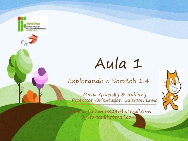 Aula 1 Explorando o Scratch 1.4 gracielly_fernandes23@hotmail.com by-farias@hotmail.com Maria Gracielly & Rubiany Professo...