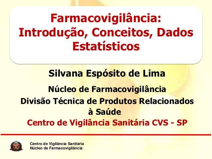 Farmacovigilância:Introdução, Conceitos, Dados        Estatísticos            Silvana Espósito de Lima       Núcleo de Far...