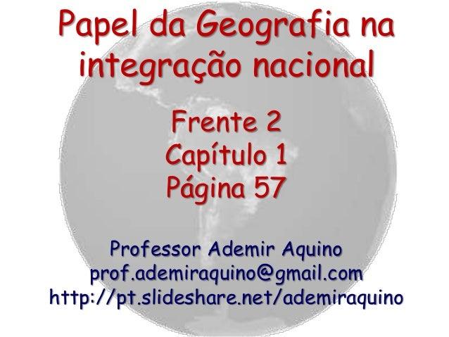 Papel da Geografia na integração nacional Frente 2 Capítulo 1 Página 57 Professor Ademir Aquino prof.ademiraquino@gmail.co...