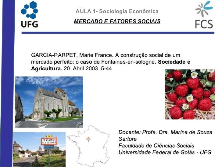 AULA 1- Sociologia Econômica                MERCADO E FATORES SOCIAISGARCIA-PARPET, Marie France. A construção social de u...