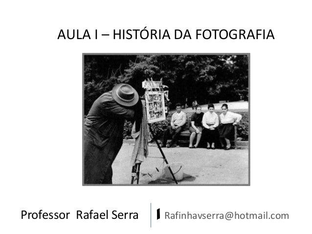 Professor Rafael Serra | Rafinhavserra@hotmail.com AULA I – HISTÓRIA DA FOTOGRAFIA