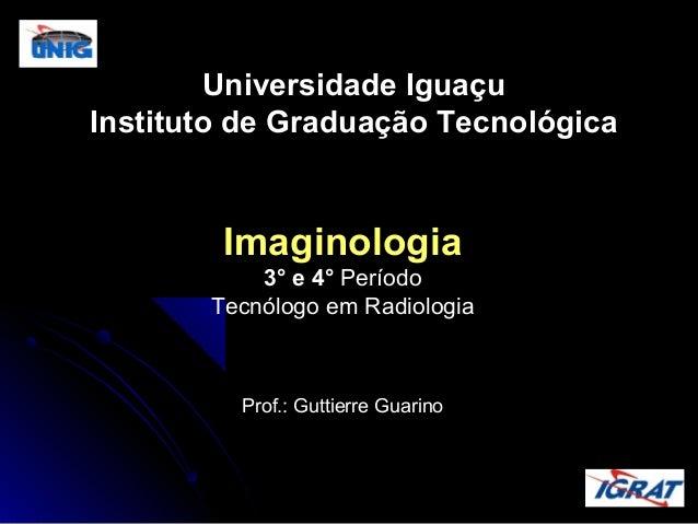 Universidade Iguaçu Instituto de Graduação Tecnológica  Imaginologia 3° e 4° Período Tecnólogo em Radiologia  Prof.: Gutti...
