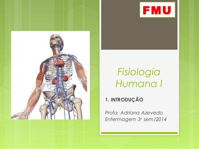 Fisiologia Humana I 1. INTRODUÇÃO Profa. Adriana Azevedo Enfermagem 3o sem/2014 FMU