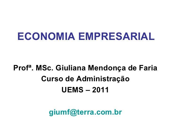 ECONOMIA EMPRESARIAL Prof ª. MSc. Giuliana Mendonça de Faria Curso de Administração UEMS – 2011 [email_address]