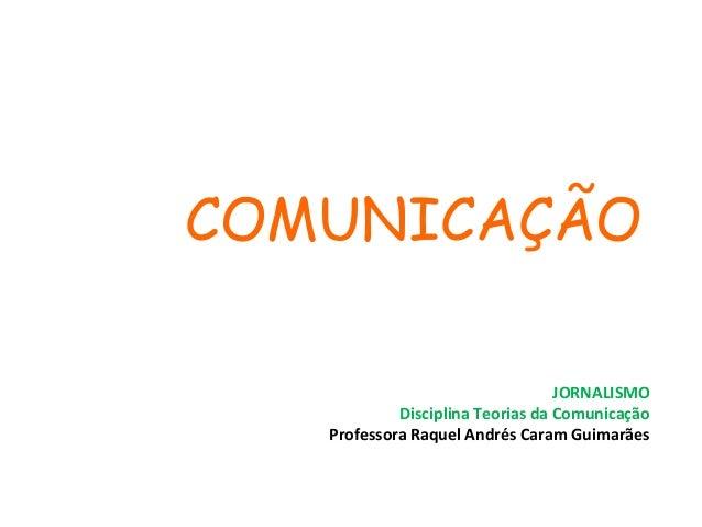 COMUNICAÇÃO JORNALISMO Disciplina Teorias da Comunicação Professora Raquel Andrés Caram Guimarães