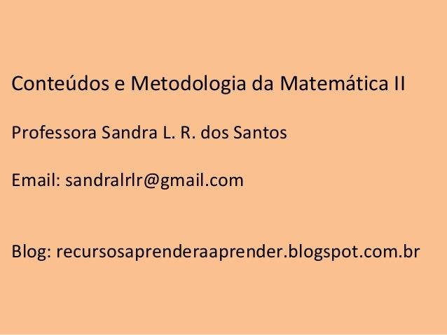 Conteúdos e Metodologia da Matemática IIProfessora Sandra L. R. dos SantosEmail: sandralrlr@gmail.comBlog: recursosaprende...
