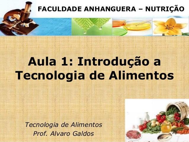 Aula 1: Introdução a Tecnologia de Alimentos Tecnologia de Alimentos Prof. Alvaro Galdos FACULDADE ANHANGUERA – NUTRIÇÃO