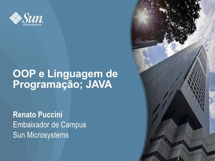 OOP e Linguagem de Programação; JAVA Renato Puccini Embaixador de Campus Sun Microsystems