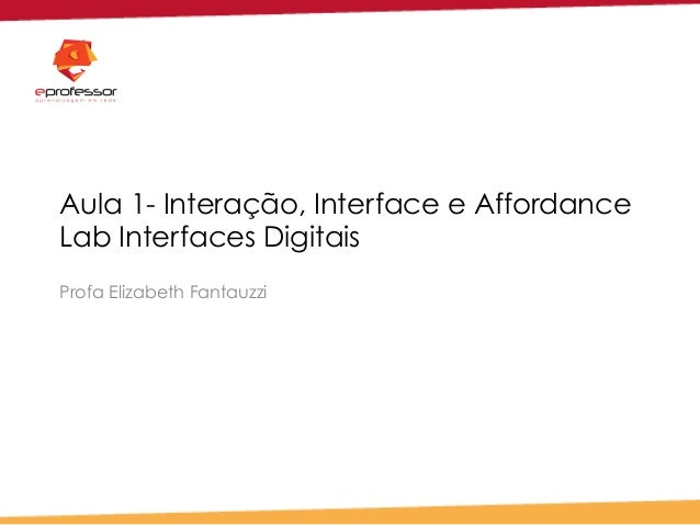 Aula 1- Interação, Interface e Affordance Lab Interfaces Digitais Profa Elizabeth Fantauzzi