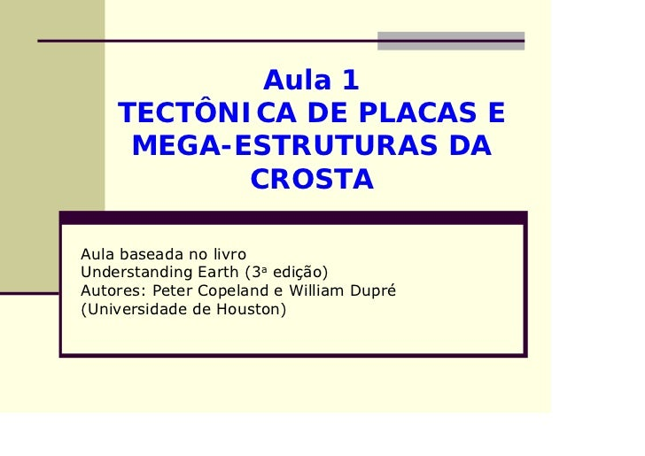 Aula 1    TECTÔNICA DE PLACAS E     MEGA-ESTRUTURAS DA           CROSTAAula baseada no livroUnderstanding Earth (3a edição...