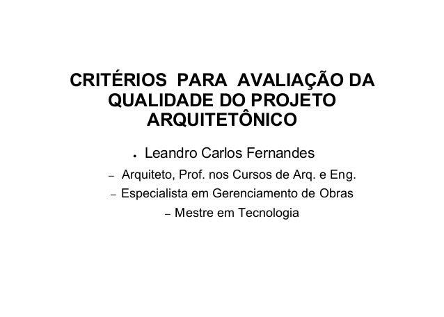 CRITÉRIOS PARA AVALIAÇÃO DA QUALIDADE DO PROJETO ARQUITETÔNICO ● Leandro Carlos Fernandes – Arquiteto, Prof. nos Cursos de...