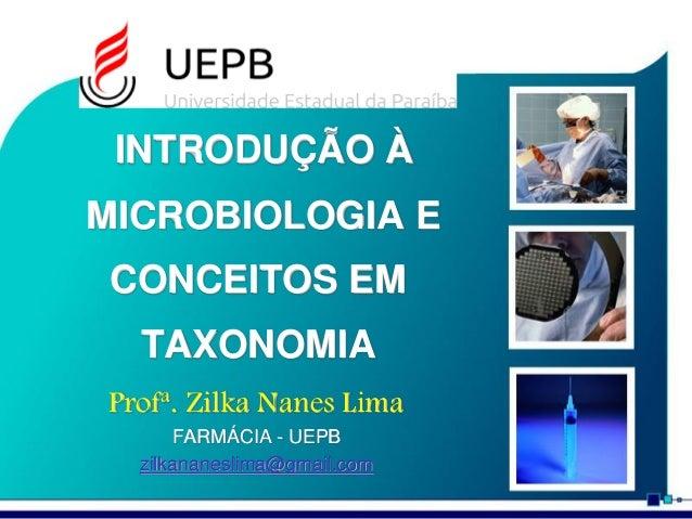 INTRODUÇÃO À MICROBIOLOGIA E CONCEITOS EM TAXONOMIA Zilka Nanes Lima MICROBIOLOGIA BÁSICA UEPB / DF / LAC zilkananeslima@g...