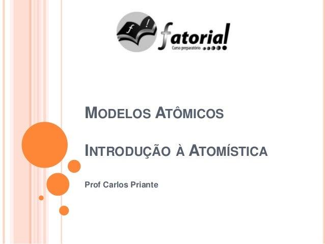 MODELOS ATÔMICOS INTRODUÇÃO À ATOMÍSTICA Prof Carlos Priante