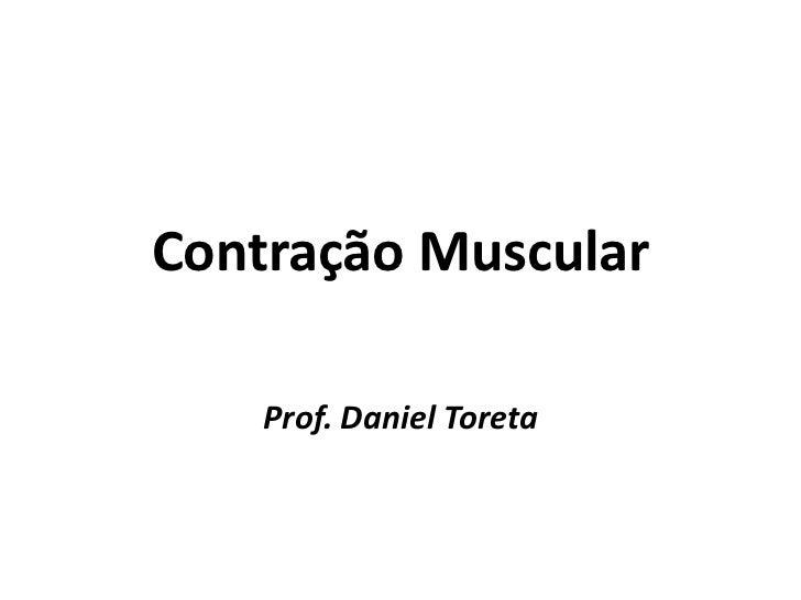 Contração Muscular    Prof. Daniel Toreta