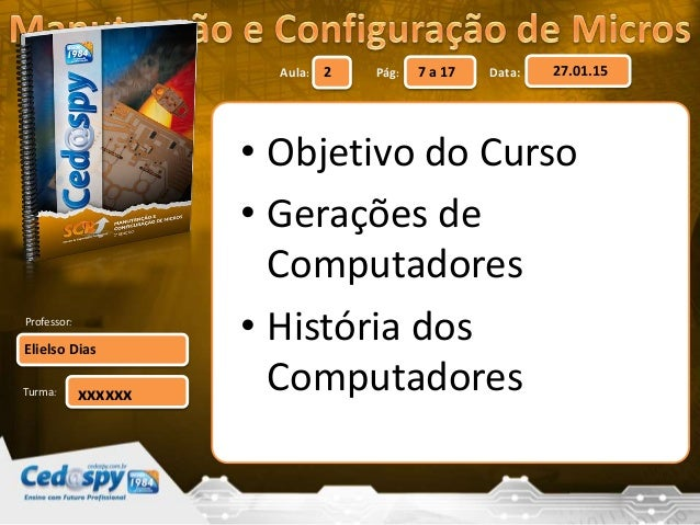 Aula: Pág: Data: Turma: 2 7 a 17 27.01.15 Elielso Dias Professor: xxxxxx • Objetivo do Curso • Gerações de Computadores • ...