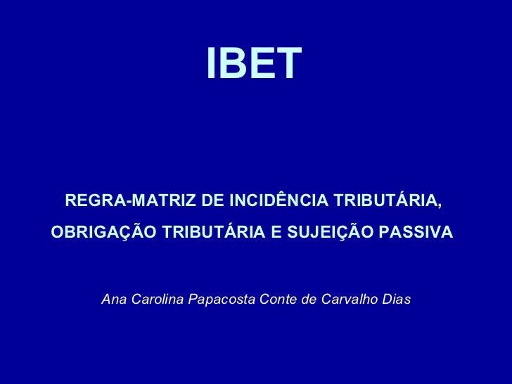 IBET   REGRA-MATRIZ DE INCIDÊNCIA TRIBUTÁRIA,  OBRIGAÇÃO TRIBUTÁRIA E SUJEIÇÃO PASSIVA   Ana Carolina Papacosta Conte de...