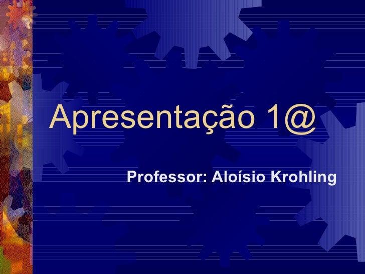 Apresentação 1@ Professor: Aloísio Krohling