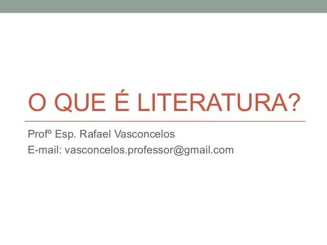O QUE É LITERATURA?Profº Esp. Rafael VasconcelosE-mail: vasconcelos.professor@gmail.com