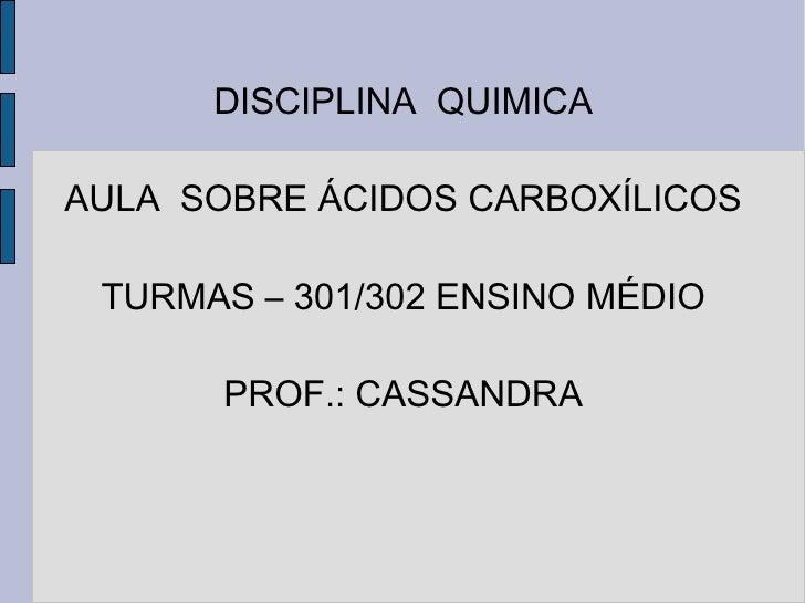 DISCIPLINA  QUIMICA AULA  SOBRE ÁCIDOS CARBOXÍLICOS TURMAS – 301/302 ENSINO MÉDIO PROF.: CASSANDRA